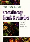 Aromatherapy Blends and Remedies Over 800 Recipes for Everyday Use