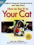 How to Say It to Your Cat Solving Behavior Problems in Ways Your Cat Will Understand