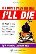 If I Don't Pass the Bar I'll Die: 73 Ways to Keep Stress and Worry from Affecting Your Perfo...