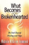 What Becomes of the Brokenhearted The Path Toward Healing and Hope
