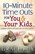 10-minute Time Outs for You & Your Kids Scripture, Stories, and Prayers You Can Share Together