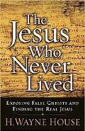 The Jesus Who Never Lived: Exposing False Christs and Finding the Real Jesus