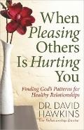 When Pleasing Others Is Hurting You : Finding God's Patterns for Healthy Relationships