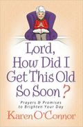 Lord, How Did I Get This Old So Soon? : Prayers and Promises to Brighten Your Day