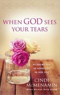 When God Sees Your Tears : He Knows You, He Hears You, His Comfort Is Real