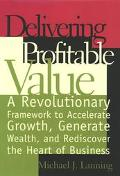 Delivering Profitable Value A Revolunary Framework to Accelerate Growth, Generate Wealth, an...