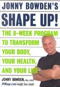 Jonny Bowden's Shape Up! The Eight-Week Plan to Transform Your Body, Your Health and Your Life
