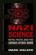 Nazi Science Myth, Truth, and the German Atomic Bomb