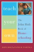Teach Your Own The John Holt Book of Homeschooling