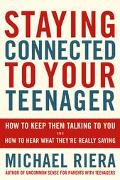 Staying Connected to Your Teenager How to Keep Them Talking to You and How to Hear What They...