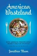 American Wasteland : How America Throws Away Nearly Half of Its Food (And What We Can Do abo...