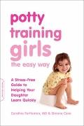 Potty Training Girls the Easy Way : A Stress-Free Guide to Helping Your Daughter Learn Quickly