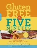 Gluten-Free in Five Minutes : 100 Rapid Recipes for Breads, Rolls, Cakes, Muffins, and More