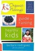 Organic Nanny's Guide to Raising Healthy Kids : How to Create a Well-Balanced Diet and Lifes...
