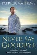 Never Say Goodbye A Medium's Stories of Connecting With Your Loved Ones