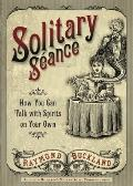 Solitary Séance : How You Can Talk with Spirits on Your Own