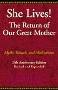 She Lives! the Return of Our Great Mother Myths, Rituals, and Meditations