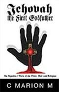 Jehovah the First Godfather An Agnostic's View of the Bible, God and Religion