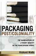 Packaging Post/Coloniality The Manufacture of Literary Identity in the Francophone World