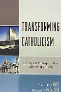 Transforming Catholicism Liturgical Change in the Vatican II Church