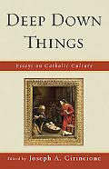 Deep Down Things: Essays on Catholic Culture