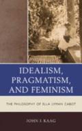 Pragmatism, Feminism, and Idealism in the Philosophy of Ella Lyman Cabot