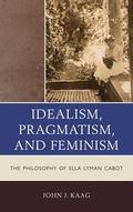 Idealism, Pragmatism, and Feminism : The Philosophy of Ella Lyman Cabot