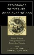 Resistance to Tyrants Obedience to God : Reason, Religion, and Republicanism at the American...