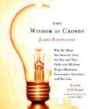 The Wisdom of Crowds: Why the Many Are Smarter Than the Few and How Collective Wisdom Shapes...