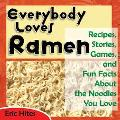 Everybody Loves Ramen Recipes, Stories, Games, and Fun Facts About the Noodles You Love