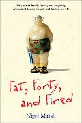 Fat, Forty, and Fired One Man's Frank, Funny, and Inspiring Account of Losing His Job and Fi...