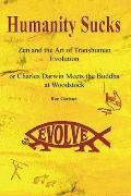 Humanity Sucks: Zen and the Art of Transhuman Evolution: Or Charles Darwin Meets the Buddha ...