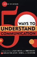 50 Ways to Understand Communication A Guided Tour of Key Ideas And Theorists in Communicatio...