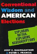 Conventional Wisdom and American Elections Exploding Myths, Exploring Misconceptions