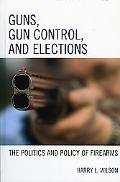Guns, Gun Control, And Elections The Politics And Policy of Firearms