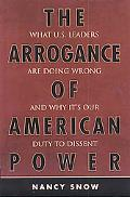 Arrogance of American Power What U.s. Leaders Are Dong Wrong and Why It's Our Duty to Dissent