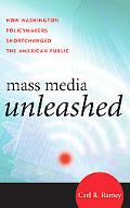 Mass Media Unleashed How Washington Policymakers Shortchanged the American Public