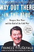 Way Out There in the Blue Reagan, Star Wars and the End of the Cold War