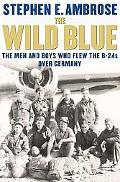 Wild Blue The Men and Boys Who Flew the B-24s over Germany 1944-45