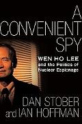 Convenient Spy Wen Ho Lee and the Politics of Nuclear Espionage