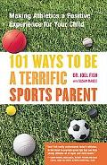 101 Ways to Be a Terrific Sports Parent Making Athletics a Positive Experience for Your Child