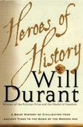 Heroes of History A Brief History of Civilization from Ancient Times to the Dawn of the Mode...