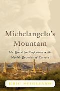 Michelangelo's Mountain The Quest For Perfection In The Marble Quarries Of Carrara