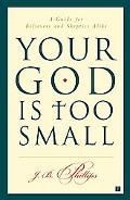 Your God Is Too Small A Guide for Believers and Skeptics Alike