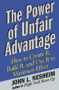 Power Of Unfair Advantage How To Create It, Build It, And Use It To Maximum Effect