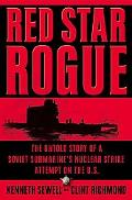 Red Star Rogue The Untold Story Of A Soviet Submarine's Nuclear Strike Attempt On The U.S.