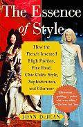 Essence of Style How the French Invented High Fashion, Fine Food, Chic Cafes, Style, Sophist...
