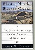 Blasted Heaths and Blessed Greens A Golfers Pilgrimage to the Courses of Scotland