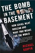 Bomb in the Basement How Israel Went Nuclear And What That Means for the World