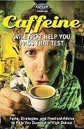 Caffeine Will Not Help You Pass That Test Facts, Strategies, And Practical Advice to Help Yo...
